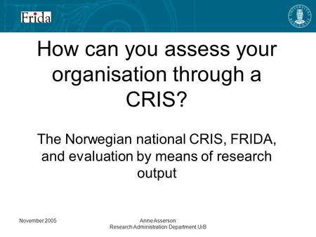 November 2005Anne Asserson Research Administration Department,UiB How can you assess your organisation through a CRIS? The Norwegian national CRIS, FRIDA,