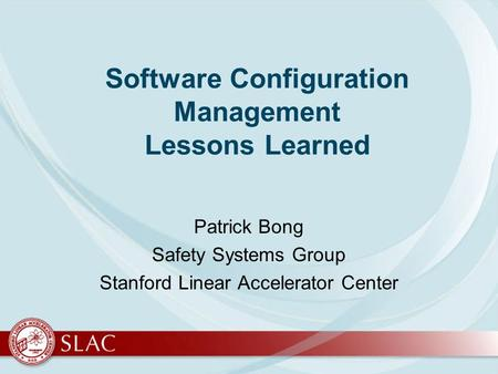 Software Configuration Management Lessons Learned Patrick Bong Safety Systems Group Stanford Linear Accelerator Center.
