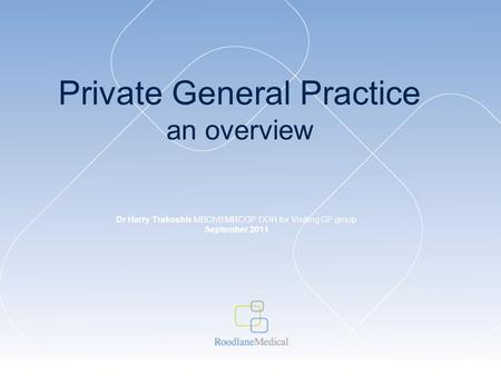 Private General Practice an overview Dr Harry Trakoshis MBChB MRCGP DOH for Visiting GP group September 2011.