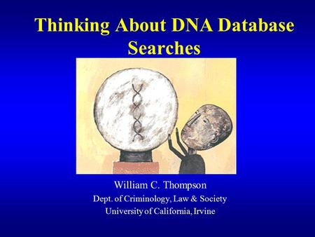 Thinking About DNA Database Searches William C. Thompson Dept. of Criminology, Law & Society University of California, Irvine.