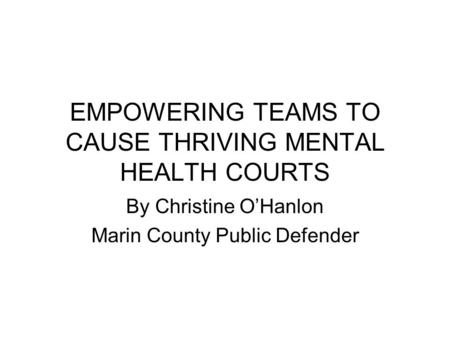 EMPOWERING TEAMS TO CAUSE THRIVING MENTAL HEALTH COURTS By Christine O'Hanlon Marin County Public Defender.