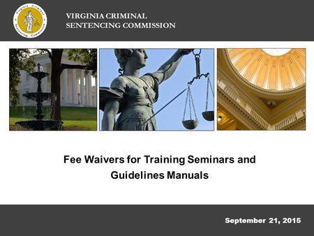 September 21, 2015 VIRGINIA CRIMINAL SENTENCING COMMISSION Fee Waivers for Training Seminars and Guidelines Manuals.