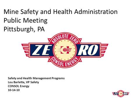 Mine Safety and Health Administration Public Meeting Pittsburgh, PA Safety and Health Management Programs Lou Barletta, VP Safety CONSOL Energy 10-14-10.