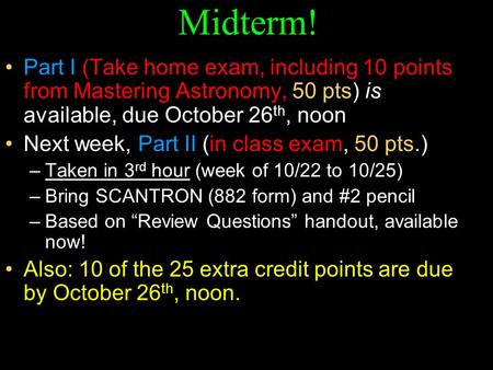 Midterm! Part I (Take home exam, including 10 points from Mastering Astronomy, 50 pts) is available, due October 26 th, noon Next week, Part II (in <strong>class</strong>.