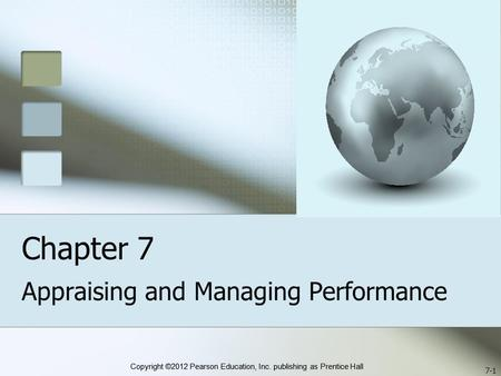 Copyright ©2012 Pearson Education, Inc. publishing as Prentice Hall Chapter 7 Appraising and Managing Performance 7-1.