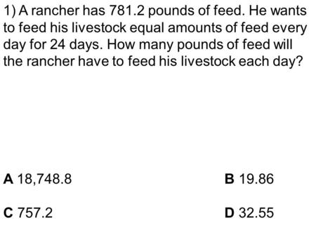 1) A rancher has 781.2 pounds of feed. He wants to feed his livestock equal amounts of feed every day for 24 days. How many pounds of feed will the rancher.