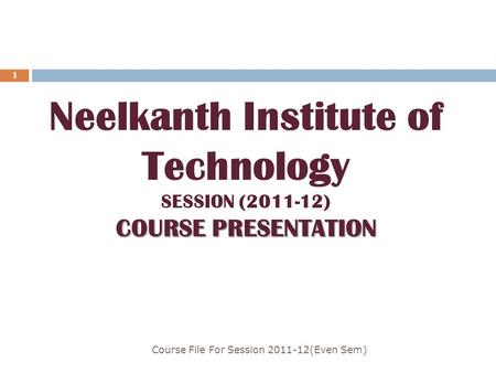 Course File For Session 2011-12(Even Sem) 1 COURSE PRESENTATION Neelkanth Institute of Technology SESSION (2011-12) COURSE PRESENTATION.