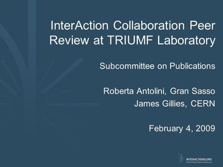 InterAction Collaboration Peer Review at TRIUMF Laboratory Subcommittee on Publications Roberta Antolini, Gran Sasso James Gillies, CERN February 4, 2009.