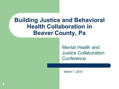 Building Justice and Behavioral Health Collaboration in Beaver County, Pa Mental Health and Justice Collaboration Conference March 1, 2013 1.