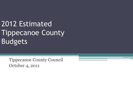 2012 Estimated Tippecanoe County Budgets Tippecanoe County Council October 4, 2011.