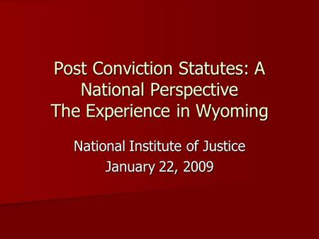 Post Conviction Statutes: A National Perspective The Experience in Wyoming National Institute of Justice January 22, 2009.