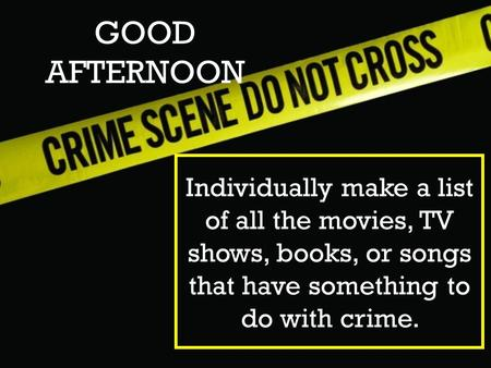 GOOD AFTERNOON Individually make a list of all the movies, TV shows, books, or songs that have something to do with crime.