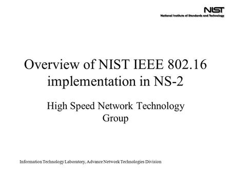 Information Technology Laboratory, Advance Network Technologies Division Overview of NIST IEEE 802.16 implementation in NS-2 High Speed Network Technology.