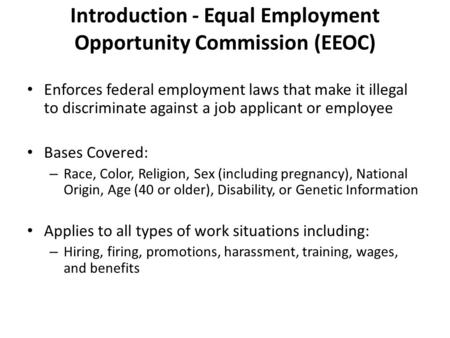 Introduction - Equal Employment Opportunity Commission (EEOC) Enforces federal employment laws that make it illegal to discriminate against a job applicant.