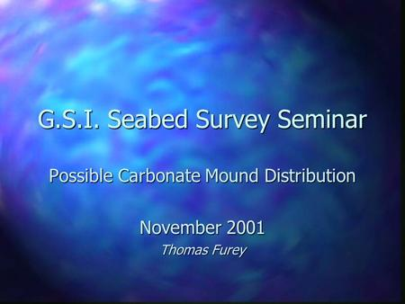 G.S.I. Seabed Survey Seminar Possible Carbonate Mound Distribution November 2001 Thomas Furey.