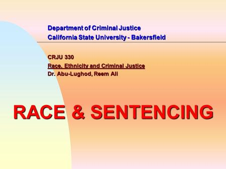 Department of Criminal Justice California State University - Bakersfield CRJU 330 Race, Ethnicity and Criminal Justice Dr. Abu-Lughod, Reem Ali RACE &