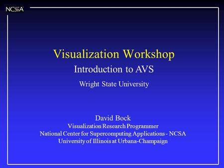 Visualization Workshop David Bock Visualization Research Programmer National Center for Supercomputing Applications - NCSA University of Illinois at Urbana-Champaign.