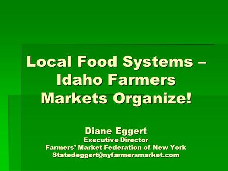 Local Food Systems – Idaho Farmers Markets Organize! Diane Eggert Executive Director Farmers' Market Federation of New York