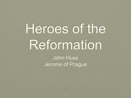 1 Heroes of the Reformation John Huss Jerome of Prague John Huss Jerome of Prague.