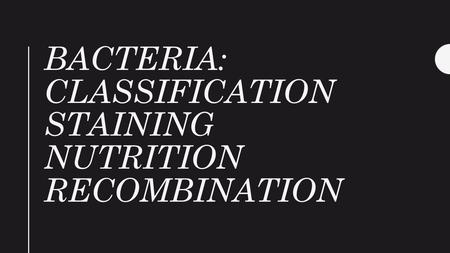 BACTERIA: CLASSIFICATION STAINING NUTRITION RECOMBINATION.