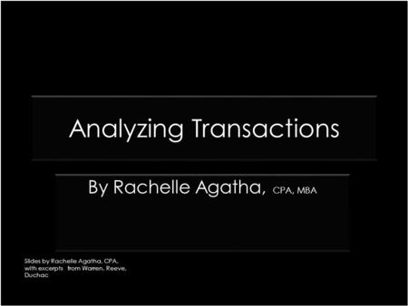 Analyzing Transactions CPA, MBA By Rachelle Agatha, CPA, MBA Slides by Rachelle Agatha, CPA, with excerpts from Warren, Reeve, Duchac.