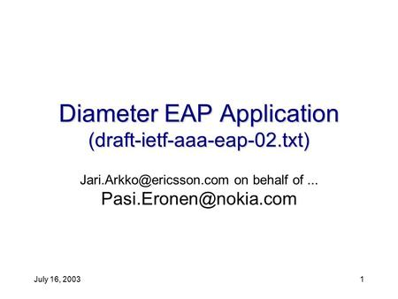 July 16, 20031 Diameter EAP Application (draft-ietf-aaa-eap-02.txt) on behalf of...