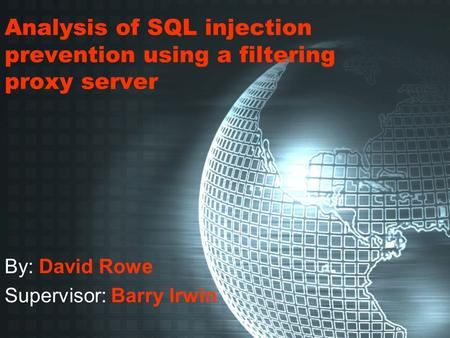 Analysis of SQL injection prevention using a filtering proxy server By: David Rowe Supervisor: Barry Irwin.