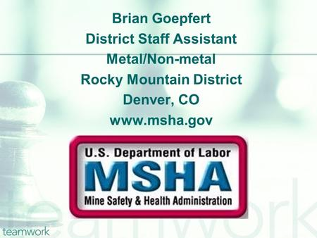 Brian Goepfert District Staff Assistant Metal/Non-metal Rocky Mountain District Denver, CO www.msha.gov.