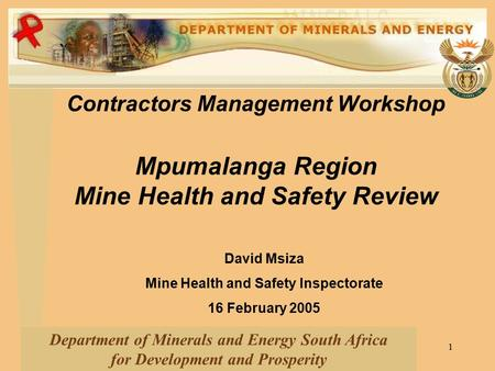 1 Contractors Management Workshop Mpumalanga Region Mine Health and Safety Review Department of Minerals and Energy South Africa for Development and Prosperity.