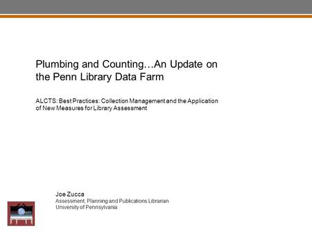Plumbing and Counting… Joe Zucca Assessment, Planning and Publications Librarian University of Pennsylvania Plumbing and Counting…An Update on the Penn.