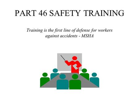 PART 46 SAFETY TRAINING Training is the first line of defense for workers against accidents - MSHA.