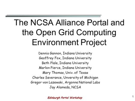Edinburgh Portal Workshop 1 The NCSA Alliance Portal and the Open Grid Computing Environment Project Dennis Gannon, Indiana University Geoffrey Fox, Indiana.
