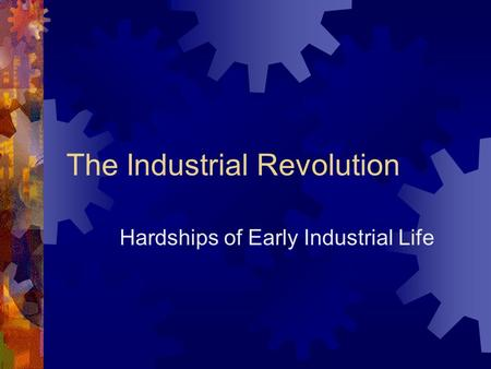 The Industrial Revolution Hardships of Early Industrial Life.