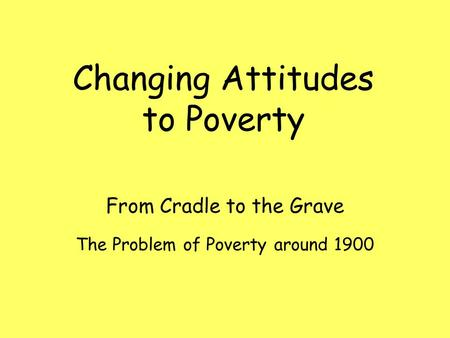 The Problem of Poverty around 1900 From Cradle to the Grave Changing Attitudes to Poverty.