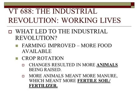 VT 688: THE INDUSTRIAL REVOLUTION: WORKING LIVES  WHAT LED TO THE INDUSTRIAL REVOLUTION? FARMING IMPROVED – MORE FOOD AVAILABLE CROP ROTATION  CHANGES.