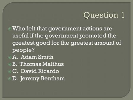  Who felt that government actions are useful if the government promoted the greatest good for the greatest amount of people?  A. Adam Smith  B. Thomas.