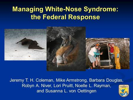 Managing White-Nose Syndrome: the Federal Response Jeremy T. H. Coleman, Mike Armstrong, Barbara Douglas, Robyn A. Niver, Lori Pruitt, Noelle L. Rayman,