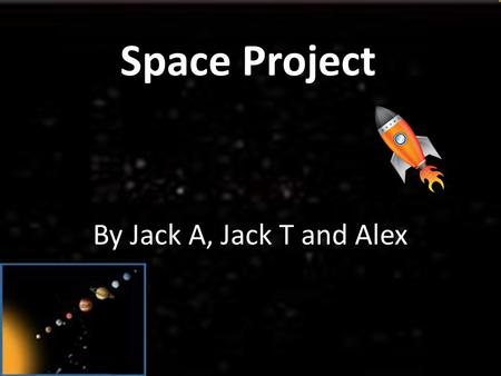 Space Project By Jack A, Jack T and Alex. The Solar System The Solar System is made up of 8 planets and the Sun Mercury Venus Earth Mars Jupiter Saturn.