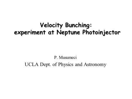 Velocity Bunching: experiment at Neptune Photoinjector P. Musumeci UCLA Dept. of Physics and Astronomy.