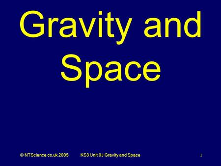 © NTScience.co.uk 2005KS3 Unit 9J Gravity and Space1 Gravity and Space.
