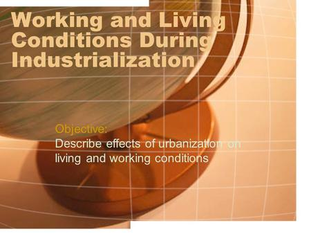 Working and Living Conditions During Industrialization Objective: Describe effects of urbanization on living and working conditions.