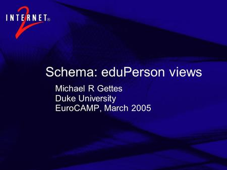 Schema: eduPerson views Michael R Gettes Duke University EuroCAMP, March 2005.