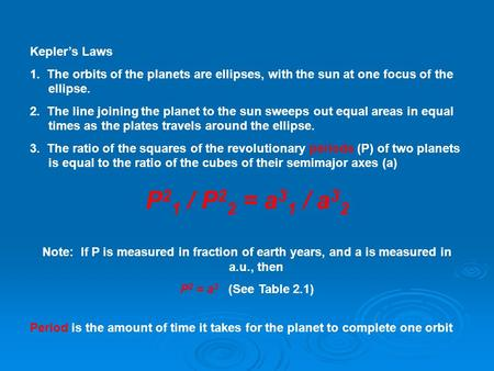 Kepler's Laws 1. The orbits of the planets are ellipses, with the sun at one focus of the ellipse. 2. The line joining the planet to the sun sweeps out.