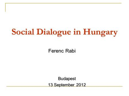 Social Dialogue in Hungary Ferenc Rabi Budapest 13 September 2012.
