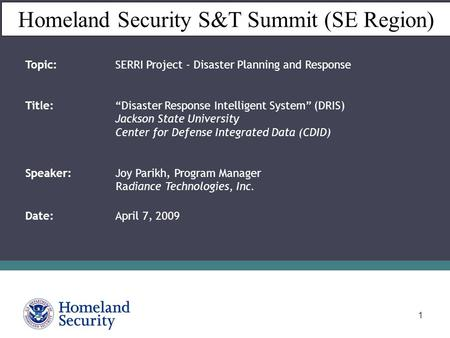 "1 Homeland Security S&T Summit (SE Region) Topic: SERRI Project - Disaster Planning and Response Title: ""Disaster Response Intelligent System"" (DRIS) Jackson."