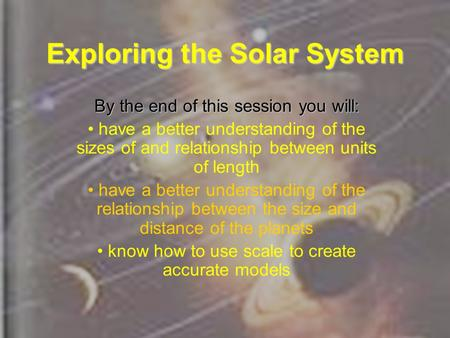 Exploring the Solar System By the end of this session you will: have a better understanding of the sizes of and relationship between units of length have.