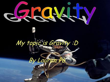 My topic is Gravity :D By Lauren P6 What Is Gravity? Gravity is a force that pulls together and holds everything together. Gravity will help you do things.