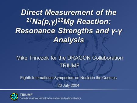 TRIUMF Canada's national laboratory for nuclear and particle physics Direct Measurement of the 21 Na(p,γ) 22 Mg Reaction: Resonance Strengths and γ-γ Analysis.
