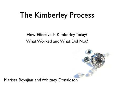 How Effective is Kimberley Today? The Kimberley Process Marissa Boyajian and Whitney Donaldson What Worked and What Did Not?