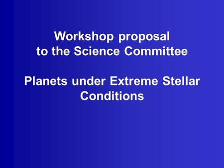 Workshop proposal to the Science Committee Planets under Extreme Stellar Conditions.